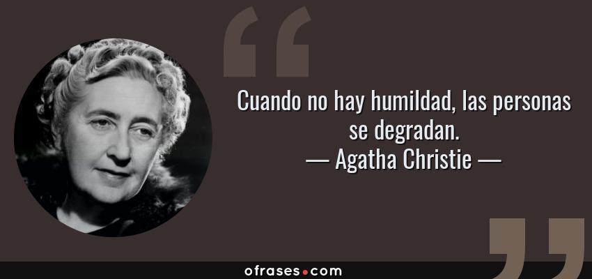 Frases de Agatha Christie - Cuando no hay humildad, las personas se degradan.