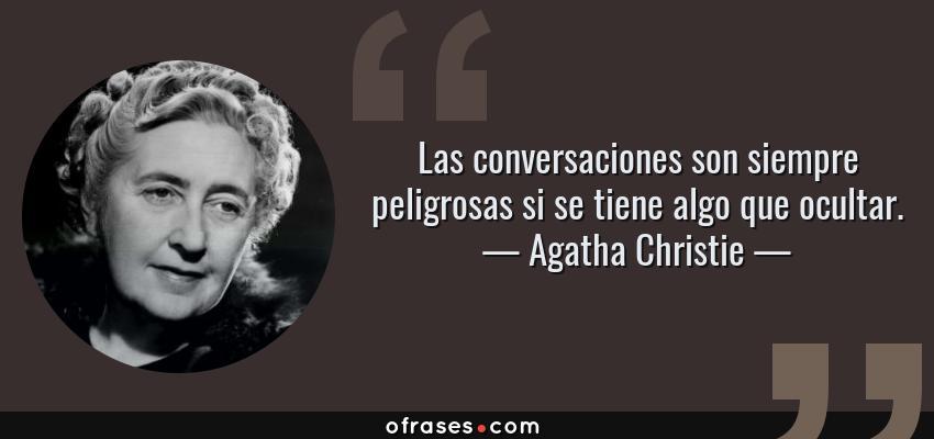 Frases de Agatha Christie - Las conversaciones son siempre peligrosas si se tiene algo que ocultar.