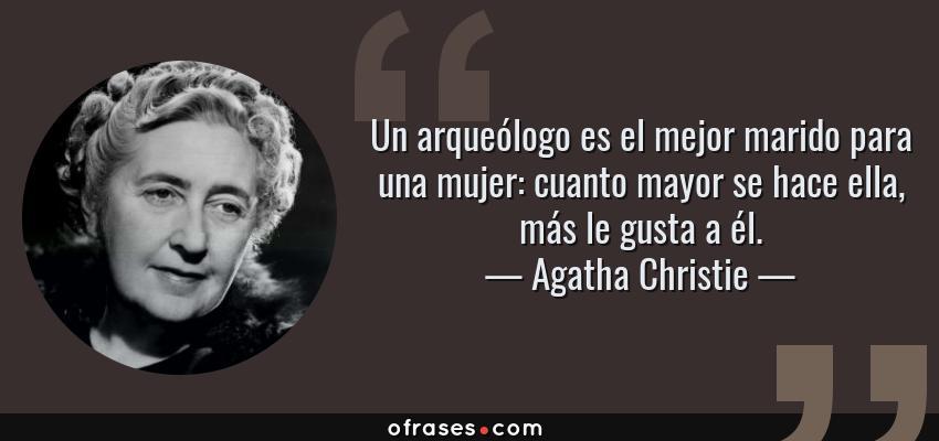 Frases de Agatha Christie - Un arqueólogo es el mejor marido para una mujer: cuanto mayor se hace ella, más le gusta a él.