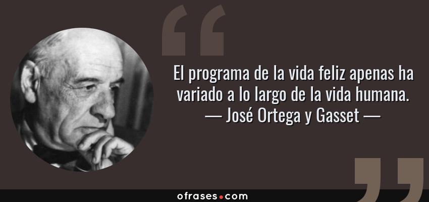 Frases de José Ortega y Gasset - El programa de la vida feliz apenas ha variado a lo largo de la vida humana.