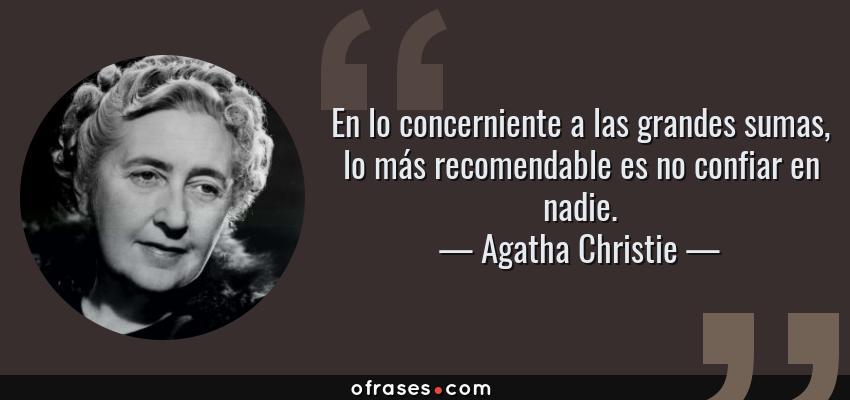 Frases de Agatha Christie - En lo concerniente a las grandes sumas, lo más recomendable es no confiar en nadie.
