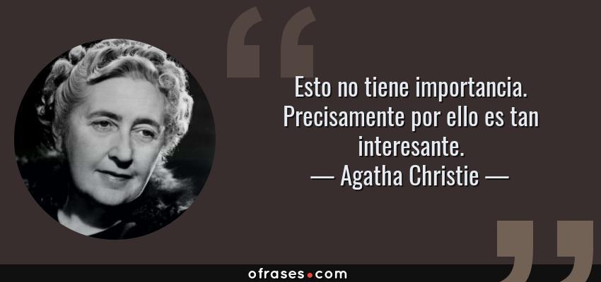 Frases de Agatha Christie - Esto no tiene importancia. Precisamente por ello es tan interesante.