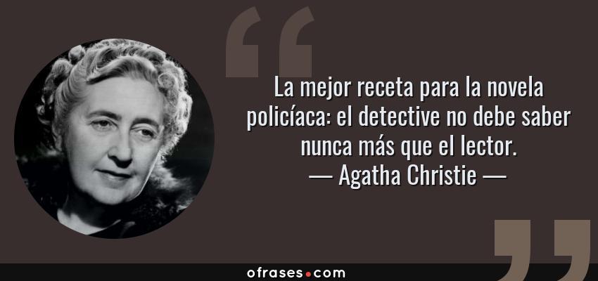 Frases de Agatha Christie - La mejor receta para la novela policíaca: el detective no debe saber nunca más que el lector.