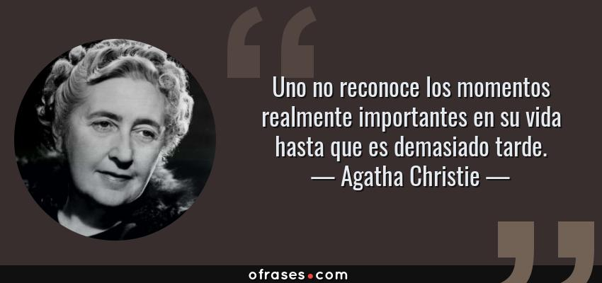Frases de Agatha Christie - Uno no reconoce los momentos realmente importantes en su vida hasta que es demasiado tarde.