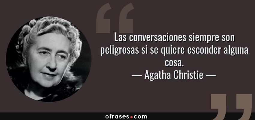 Frases de Agatha Christie - Las conversaciones siempre son peligrosas si se quiere esconder alguna cosa.