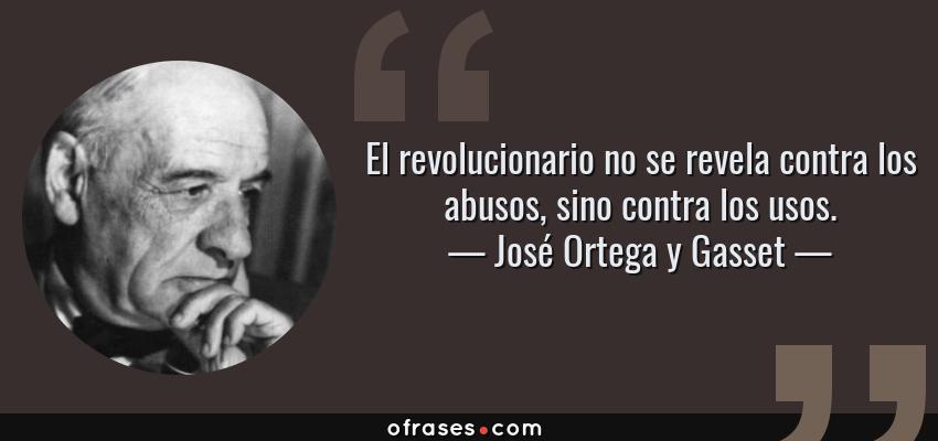 Frases de José Ortega y Gasset - El revolucionario no se revela contra los abusos, sino contra los usos.