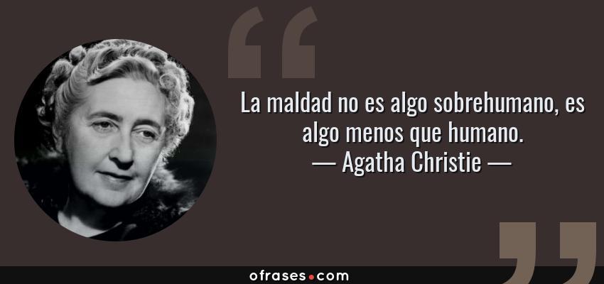 Frases de Agatha Christie - La maldad no es algo sobrehumano, es algo menos que humano.