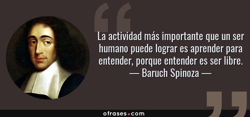 Frases de Baruch Spinoza - La actividad más importante que un ser humano puede lograr es aprender para entender, porque entender es ser libre.