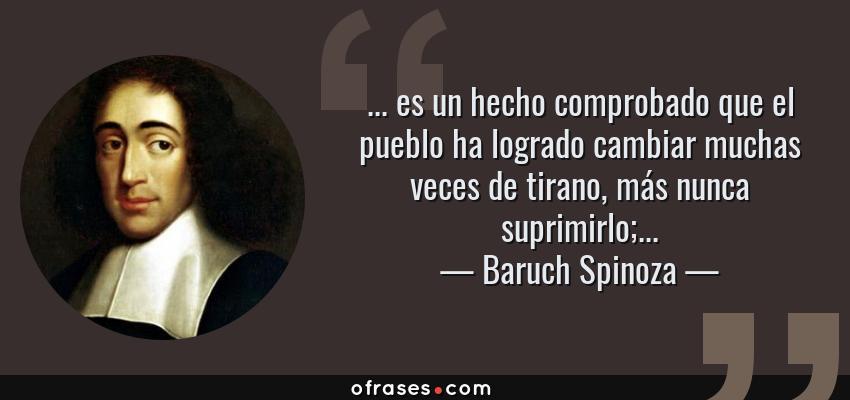 Frases de Baruch Spinoza - ... es un hecho comprobado que el pueblo ha logrado cambiar muchas veces de tirano, más nunca suprimirlo;...