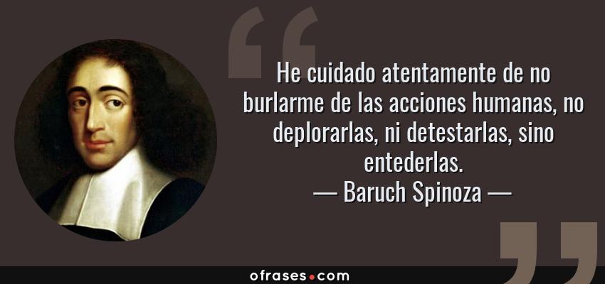 Frases de Baruch Spinoza - He cuidado atentamente de no burlarme de las acciones humanas, no deplorarlas, ni detestarlas, sino entederlas.