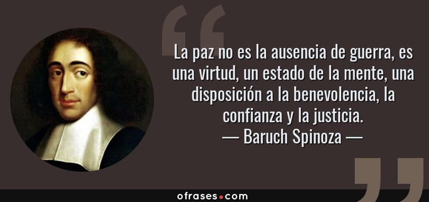 Frases de Baruch Spinoza - La paz no es la ausencia de guerra, es una virtud, un estado de la mente, una disposición a la benevolencia, la confianza y la justicia.