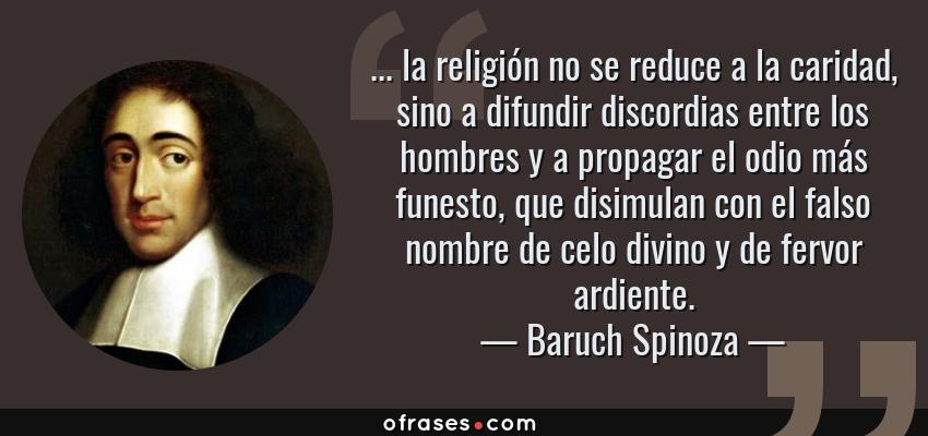 Frases de Baruch Spinoza - ... la religión no se reduce a la caridad, sino a difundir discordias entre los hombres y a propagar el odio más funesto, que disimulan con el falso nombre de celo divino y de fervor ardiente.