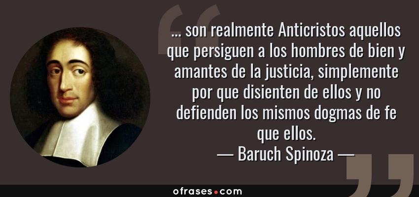 Frases de Baruch Spinoza - ... son realmente Anticristos aquellos que persiguen a los hombres de bien y amantes de la justicia, simplemente por que disienten de ellos y no defienden los mismos dogmas de fe que ellos.