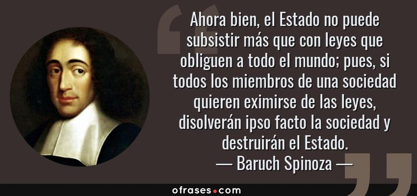 Frases de Baruch Spinoza - Ahora bien, el Estado no puede subsistir más que con leyes que obliguen a todo el mundo; pues, si todos los miembros de una sociedad quieren eximirse de las leyes, disolverán ipso facto la sociedad y destruirán el Estado.