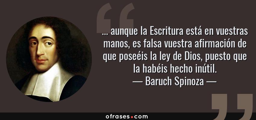 Frases de Baruch Spinoza - ... aunque la Escritura está en vuestras manos, es falsa vuestra afirmación de que poseéis la ley de Dios, puesto que la habéis hecho inútil.