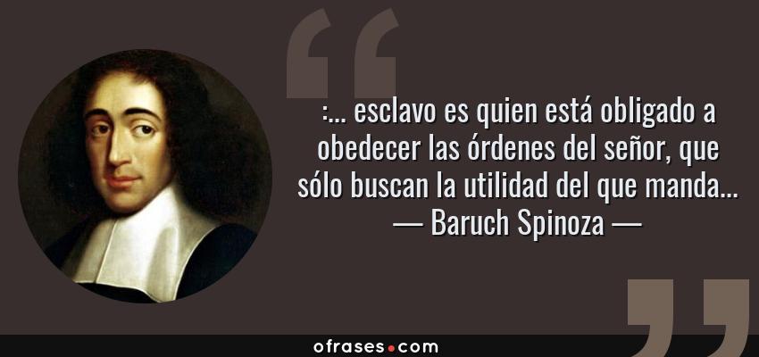 Frases de Baruch Spinoza - :... esclavo es quien está obligado a obedecer las órdenes del señor, que sólo buscan la utilidad del que manda...