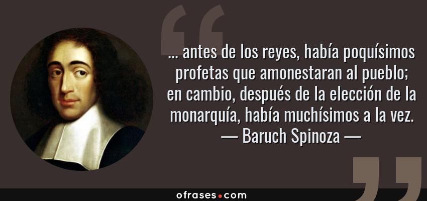 Frases de Baruch Spinoza - ... antes de los reyes, había poquísimos profetas que amonestaran al pueblo; en cambio, después de la elección de la monarquía, había muchísimos a la vez.