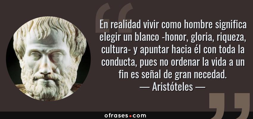 Frases de Aristóteles - En realidad vivir como hombre significa elegir un blanco -honor, gloria, riqueza, cultura- y apuntar hacia él con toda la conducta, pues no ordenar la vida a un fin es señal de gran necedad.