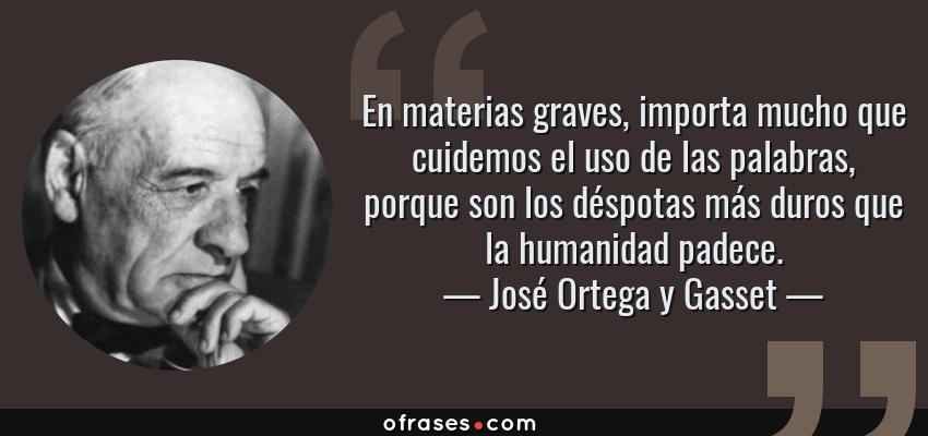 Frases de José Ortega y Gasset - En materias graves, importa mucho que cuidemos el uso de las palabras, porque son los déspotas más duros que la humanidad padece.