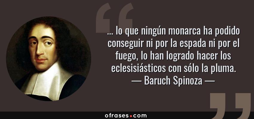 Frases de Baruch Spinoza - ... lo que ningún monarca ha podido conseguir ni por la espada ni por el fuego, lo han logrado hacer los eclesisiásticos con sólo la pluma.