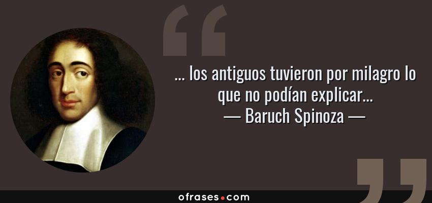 Frases de Baruch Spinoza - ... los antiguos tuvieron por milagro lo que no podían explicar...