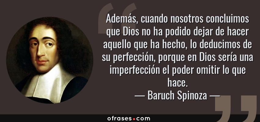 Frases de Baruch Spinoza - Además, cuando nosotros concluimos que Dios no ha podido dejar de hacer aquello que ha hecho, lo deducimos de su perfección, porque en Dios sería una imperfección el poder omitir lo que hace.