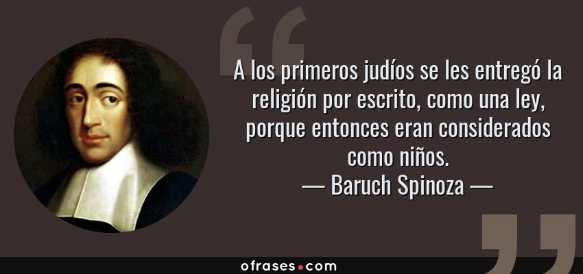 Frases de Baruch Spinoza - A los primeros judíos se les entregó la religión por escrito, como una ley, porque entonces eran considerados como niños.