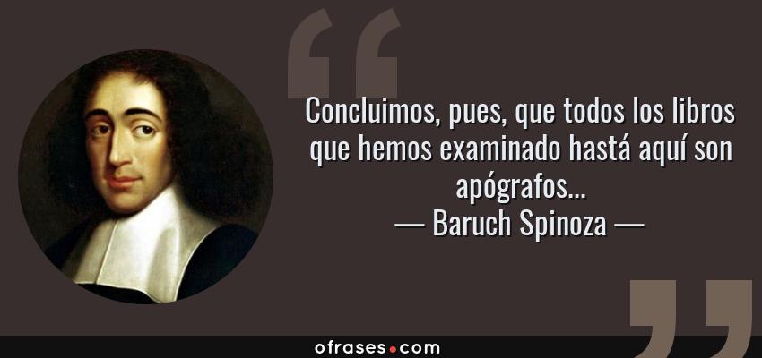 Frases de Baruch Spinoza - Concluimos, pues, que todos los libros que hemos examinado hastá aquí son apógrafos...