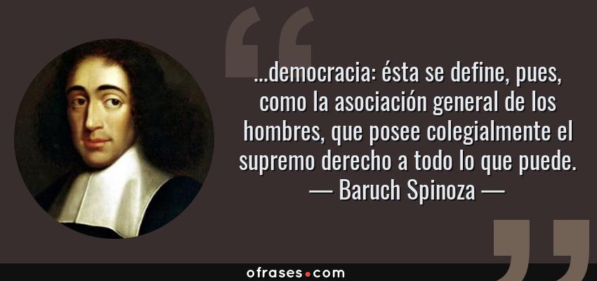 Frases de Baruch Spinoza - ...democracia: ésta se define, pues, como la asociación general de los hombres, que posee colegialmente el supremo derecho a todo lo que puede.