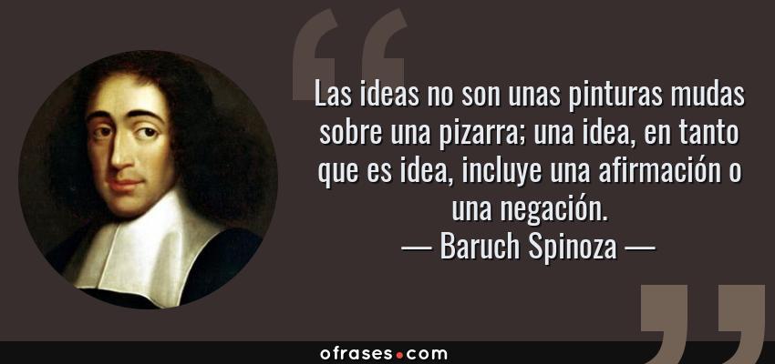 Frases de Baruch Spinoza - Las ideas no son unas pinturas mudas sobre una pizarra; una idea, en tanto que es idea, incluye una afirmación o una negación.