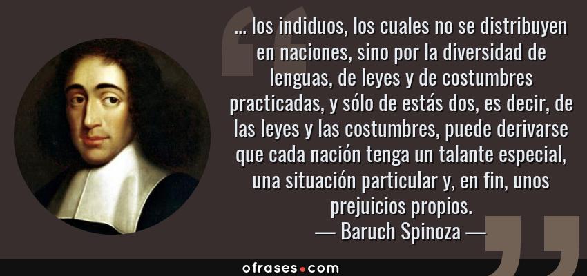 Frases de Baruch Spinoza - ... los indiduos, los cuales no se distribuyen en naciones, sino por la diversidad de lenguas, de leyes y de costumbres practicadas, y sólo de estás dos, es decir, de las leyes y las costumbres, puede derivarse que cada nación tenga un talante especial, una situación particular y, en fin, unos prejuicios propios.