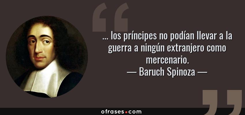 Frases de Baruch Spinoza - ... los príncipes no podían llevar a la guerra a ningún extranjero como mercenario.