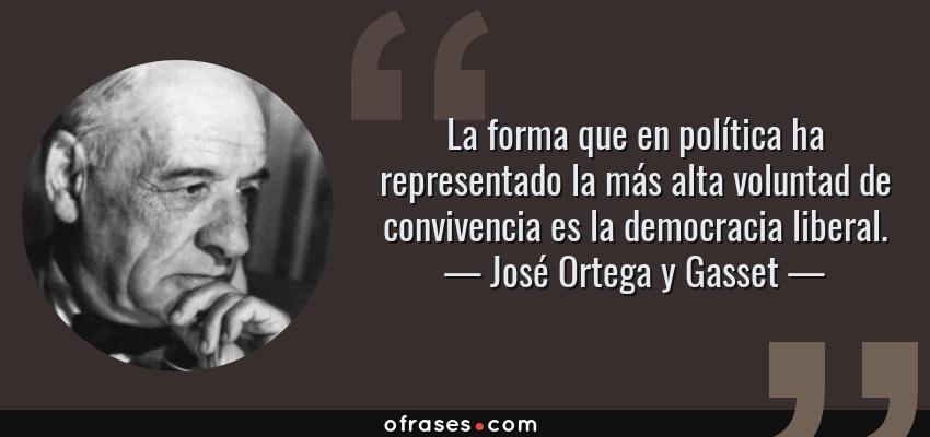 Frases de José Ortega y Gasset - La forma que en política ha representado la más alta voluntad de convivencia es la democracia liberal.