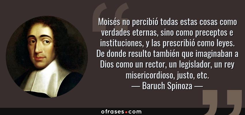 Frases de Baruch Spinoza - Moisés no percibió todas estas cosas como verdades eternas, sino como preceptos e instituciones, y las prescribió como leyes. De donde resulto también que imaginaban a Dios como un rector, un legislador, un rey misericordioso, justo, etc.
