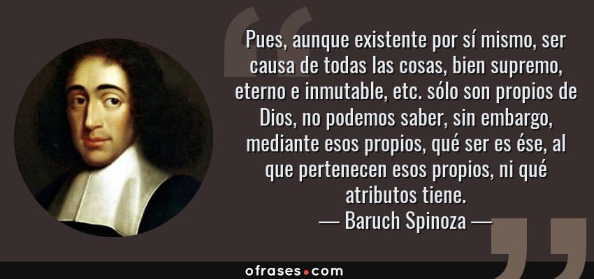 Frases de Baruch Spinoza - Pues, aunque existente por sí mismo, ser causa de todas las cosas, bien supremo, eterno e inmutable, etc. sólo son propios de Dios, no podemos saber, sin embargo, mediante esos propios, qué ser es ése, al que pertenecen esos propios, ni qué atributos tiene.