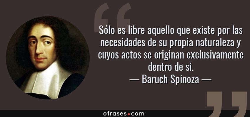 Frases de Baruch Spinoza - Sólo es libre aquello que existe por las necesidades de su propia naturaleza y cuyos actos se originan exclusivamente dentro de si.