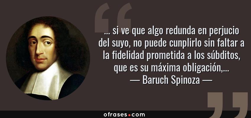 Frases de Baruch Spinoza - ... si ve que algo redunda en perjucio del suyo, no puede cunplirlo sin faltar a la fidelidad prometida a los súbditos, que es su máxima obligación,...