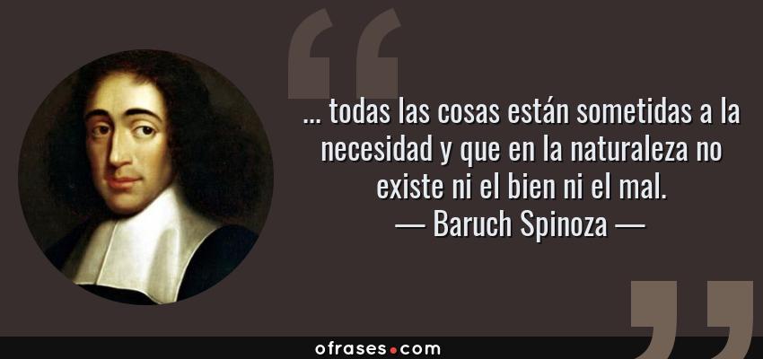 Frases de Baruch Spinoza - ... todas las cosas están sometidas a la necesidad y que en la naturaleza no existe ni el bien ni el mal.