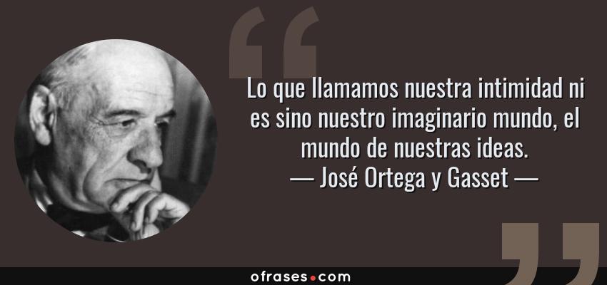 Frases de José Ortega y Gasset - Lo que llamamos nuestra intimidad ni es sino nuestro imaginario mundo, el mundo de nuestras ideas.