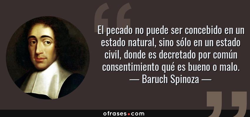 Frases de Baruch Spinoza - El pecado no puede ser concebido en un estado natural, sino sólo en un estado civil, donde es decretado por común consentimiento qué es bueno o malo.