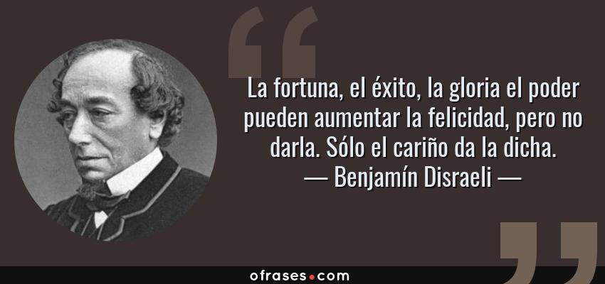 Frases de Benjamín Disraeli - La fortuna, el éxito, la gloria el poder pueden aumentar la felicidad, pero no darla. Sólo el cariño da la dicha.