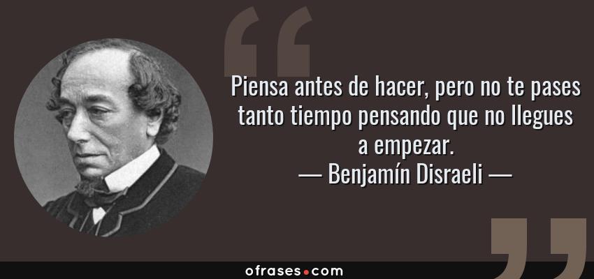 Frases de Benjamín Disraeli - Piensa antes de hacer, pero no te pases tanto tiempo pensando que no llegues a empezar.
