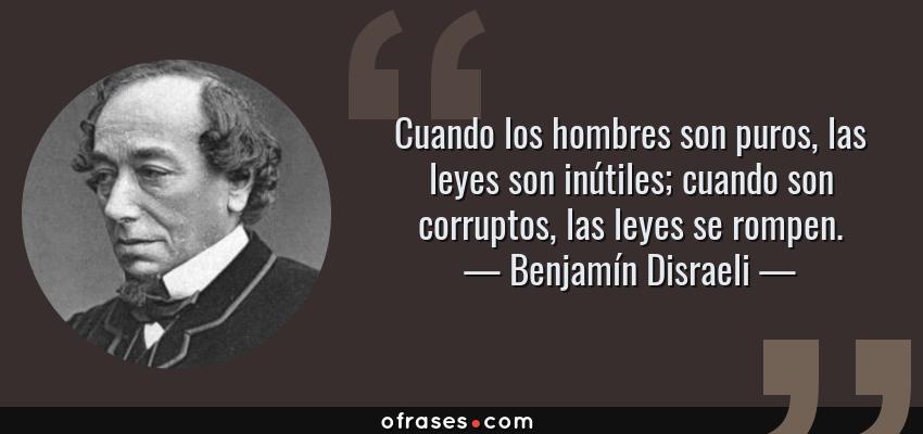 Frases de Benjamín Disraeli - Cuando los hombres son puros, las leyes son inútiles; cuando son corruptos, las leyes se rompen.