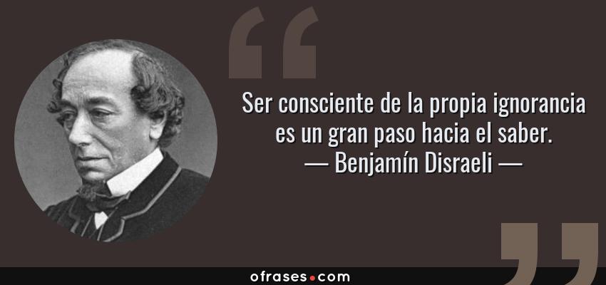 Frases de Benjamín Disraeli - Ser consciente de la propia ignorancia es un gran paso hacia el saber.