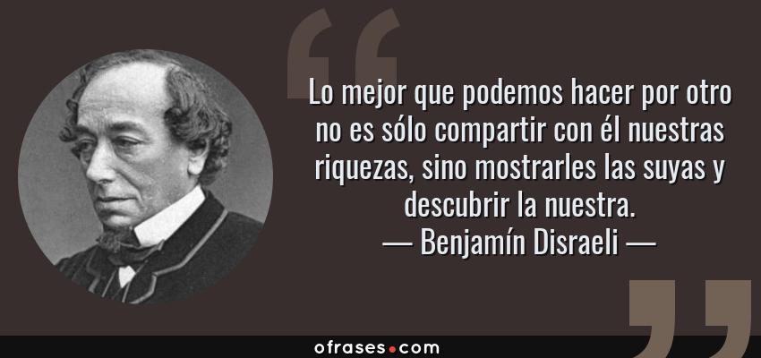 Frases de Benjamín Disraeli - Lo mejor que podemos hacer por otro no es sólo compartir con él nuestras riquezas, sino mostrarles las suyas y descubrir la nuestra.