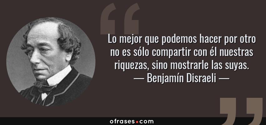 Frases de Benjamín Disraeli - Lo mejor que podemos hacer por otro no es sólo compartir con él nuestras riquezas, sino mostrarle las suyas.