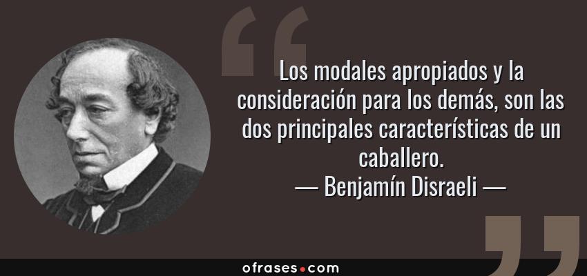 Frases de Benjamín Disraeli - Los modales apropiados y la consideración para los demás, son las dos principales características de un caballero.