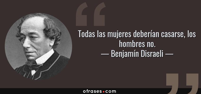 Frases de Benjamín Disraeli - Todas las mujeres deberían casarse, los hombres no.