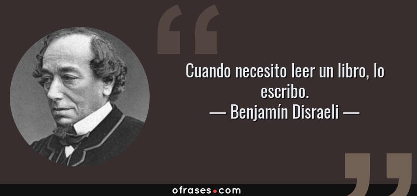 Frases de Benjamín Disraeli - Cuando necesito leer un libro, lo escribo.