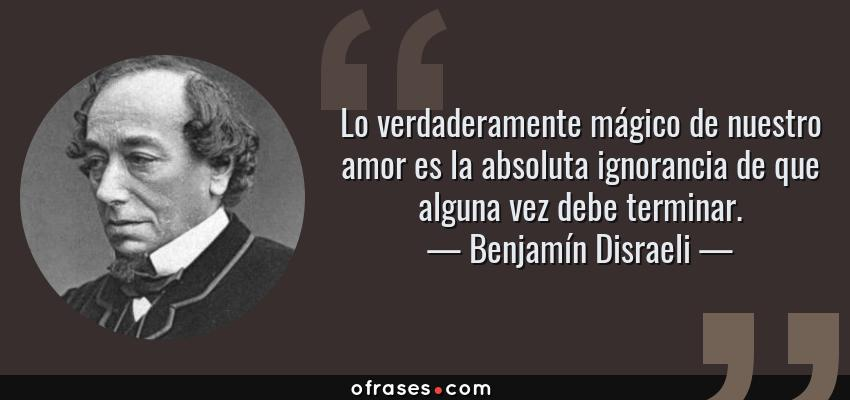 Frases de Benjamín Disraeli - Lo verdaderamente mágico de nuestro amor es la absoluta ignorancia de que alguna vez debe terminar.